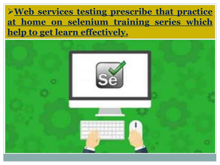 Web services testing prescribe that practice at home on selenium training series which help to get learn effectively.