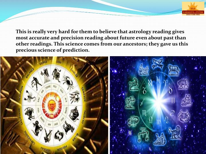 This is really very hard for them to believe that astrology reading gives most accurate and precision reading about future even about past than other readings. This science comes from our ancestors; they gave us this precious science of prediction.