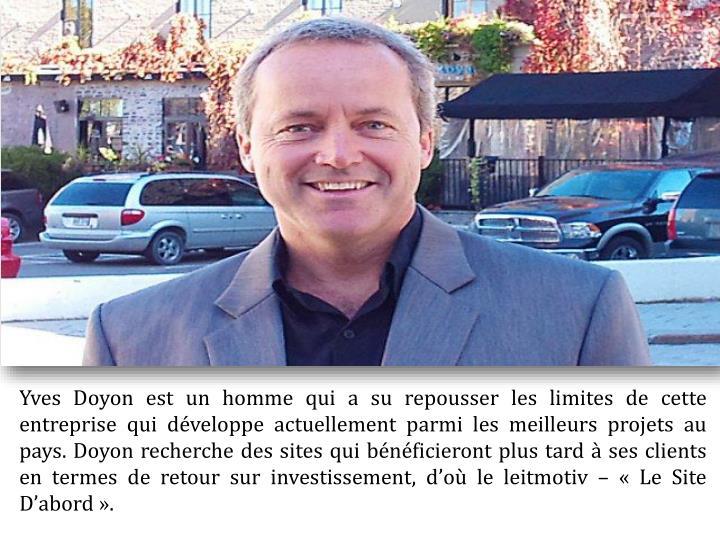 Yves Doyon est un homme qui a su repousser les limites de cette entreprise qui développe actuellement parmi les meilleurs projets au pays. Doyon recherche des sites qui bénéficieront plus tard à ses clients en termes de retour sur investissement, d'où le leitmotiv – «Le Site D'abord».