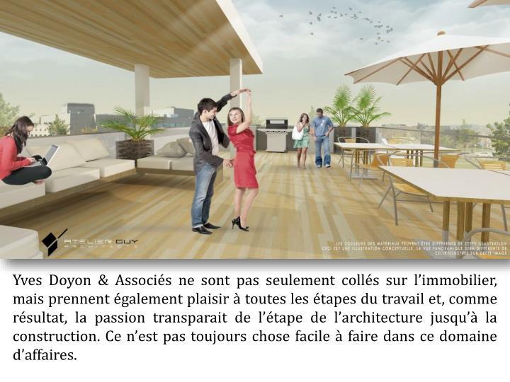 Yves Doyon & Associés ne sont pas seulement collés sur l'immobilier, mais prennent également plaisir à toutes les étapes du travail et, comme résultat, la passion transparait de l'étape de l'architecture jusqu'à la construction. Ce n'est pas toujours chose facile à faire dans ce domaine d'affaires.