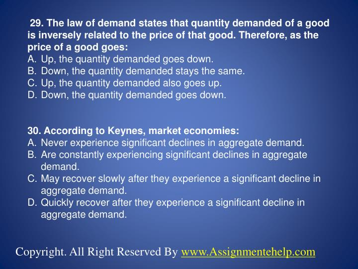 29. The law of demand states that quantity demanded of a good is inversely related to the price of that good. Therefore, as the price of a good goes: