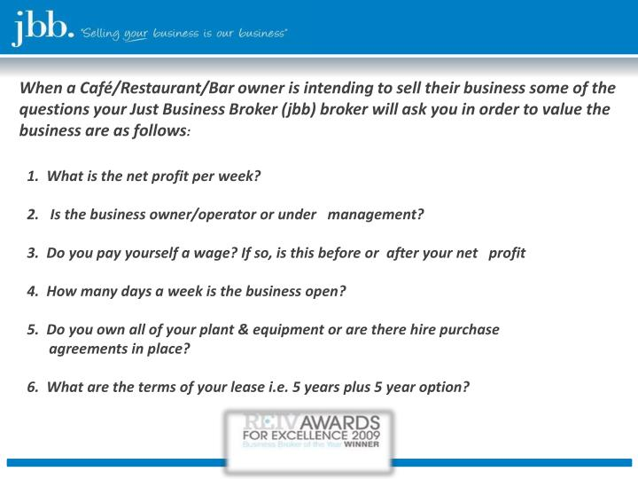 When a Café/Restaurant/Bar owner is intending to sell their business some of the questions your Just Business Broker (jbb) broker will ask you in order to value the business are as follows