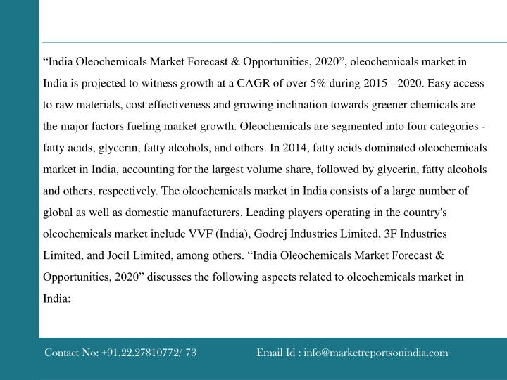"""India Oleochemicals Market Forecast & Opportunities, 2020"", oleochemicals market in India is projected to witness growth at a CAGR of over 5% during 2015 - 2020. Easy access to raw materials, cost effectiveness and growing inclination towards greener chemicals are the major factors fueling market growth. Oleochemicals are segmented into four categories - fatty acids, glycerin, fatty alcohols, and others. In 2014, fatty acids dominated oleochemicals market in India, accounting for the largest volume share, followed by glycerin, fatty alcohols and others, respectively. The oleochemicals market in India consists of a large number of global as well as domestic manufacturers. Leading players operating in the country's oleochemicals market include VVF (India), Godrej Industries Limited, 3F Industries Limited, and Jocil Limited, among others. ""India Oleochemicals Market Forecast & Opportunities, 2020"" discusses the following aspects related to oleochemicals market in India:"