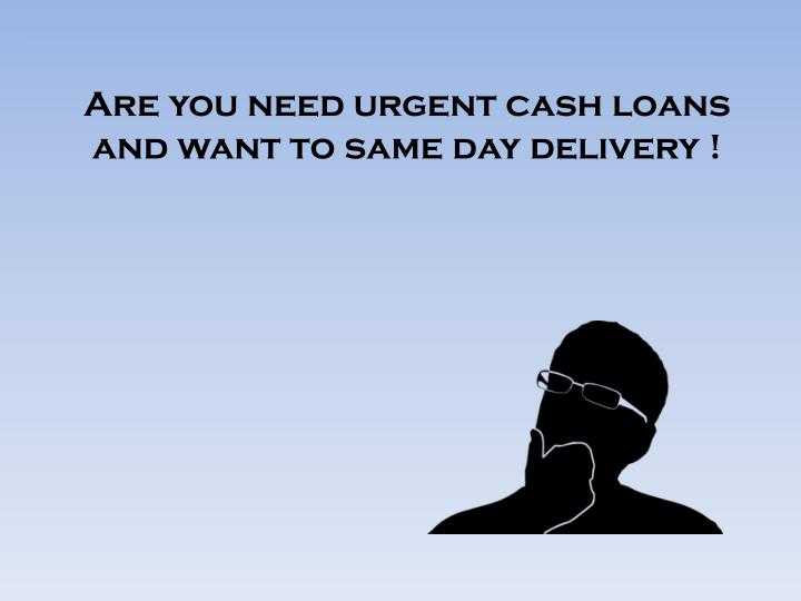 are you need urgent cash loans and want to same day delivery