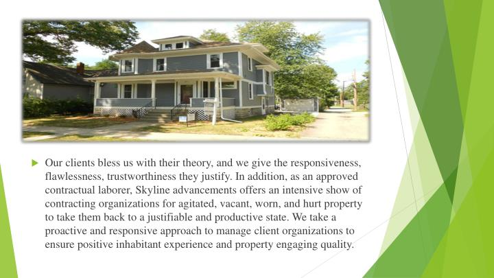 Our clients bless us with their theory, and we give the responsiveness, flawlessness, trustworthiness they justify. In addition, as an approved contractual laborer, Skyline advancements offers an intensive show of contracting organizations for agitated, vacant, worn, and hurt property to take them back to a justifiable and productive state. We take a proactive and responsive approach to manage client organizations to ensure positive inhabitant experience and property engaging quality.