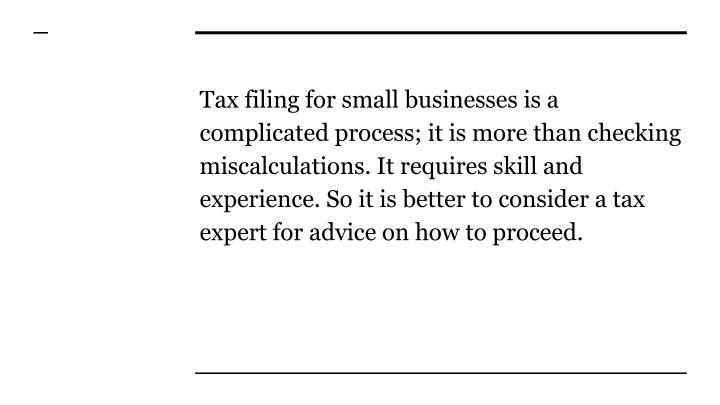 Tax filing for small businesses is a complicated process; it is more than checking miscalculations. It requires skill and experience. So it is better to consider a tax expert for advice on how to proceed.