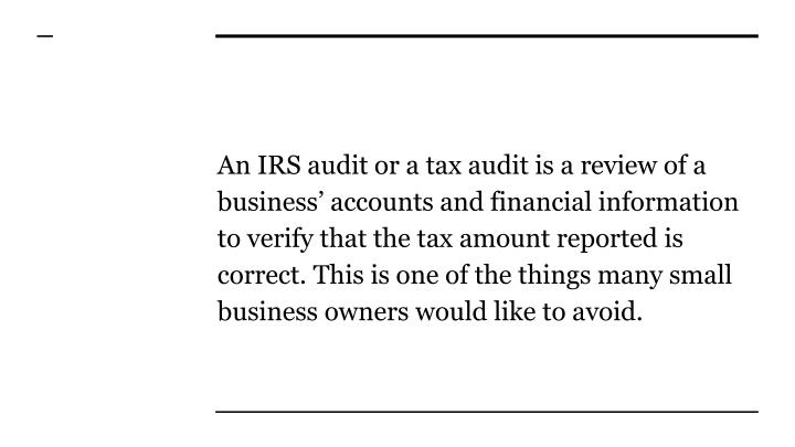 An IRS audit or a tax audit is a review of a business' accounts and financial information to verify that the tax amount reported is correct. This is one of the things many small business owners would like to avoid.