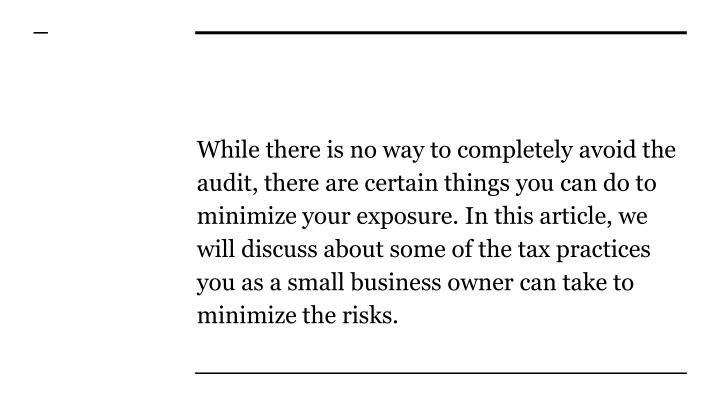 While there is no way to completely avoid the audit, there are certain things you can do to minimize your exposure. In this article, we will discuss about some of the tax practices you as a small business owner can take to minimize the risks.