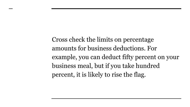 Cross check the limits on percentage amounts for business deductions. For example, you can deduct fifty percent on your business meal, but if you take hundred percent, it is likely to rise the flag.