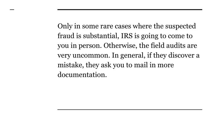 Only in some rare cases where the suspected fraud is substantial, IRS is going to come to you in person. Otherwise, the field audits are very uncommon. In general, if they discover a mistake, they ask you to mail in more documentation.