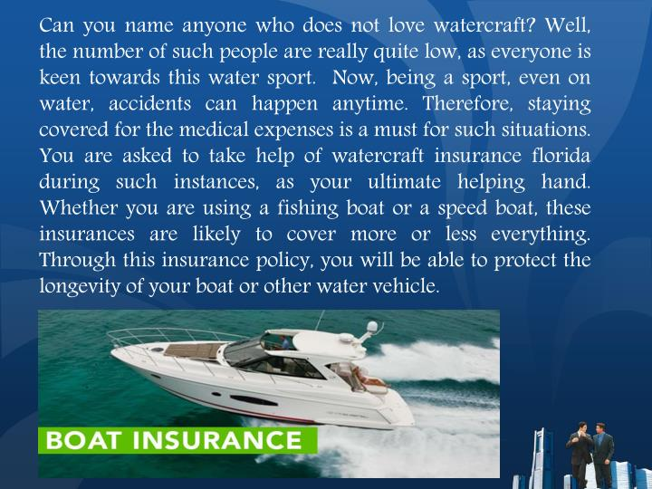 Can you name anyone who does not love watercraft? Well, the number of such people are really quite low, as everyone is keen towards this water sport.  Now, being a sport, even on water, accidents can happen anytime. Therefore, staying covered for the medical expenses is a must for such situations. You are asked to take help of watercraft insurance florida during such instances, as your ultimate helping hand. Whether you are using a fishing boat or a speed boat, these insurances are likely to cover more or less everything. Through this insurance policy, you will be able to protect the longevity of your boat or other water vehicle.