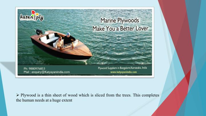 Plywood is a thin sheet of wood which is sliced from the trees. This completes the human needs at a huge extent