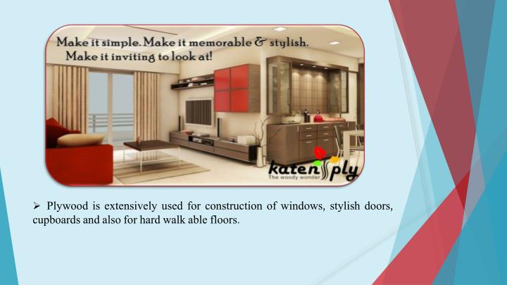 Plywood is extensively used for construction of windows, stylish doors, cupboards and also for hard walk able