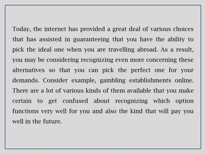 Today, the internet has provided a great deal of various choices that has assisted in guaranteeing that you have the ability to pick the ideal one when you are travelling abroad. As a result, you may be considering recognizing even more concerning these alternatives so that you can pick the perfect one for your demands. Consider example, gambling establishments online. There are a lot of various kinds of them available that you make certain to get confused about recognizing which option functions very well for you and also the kind that will pay you well in the future.