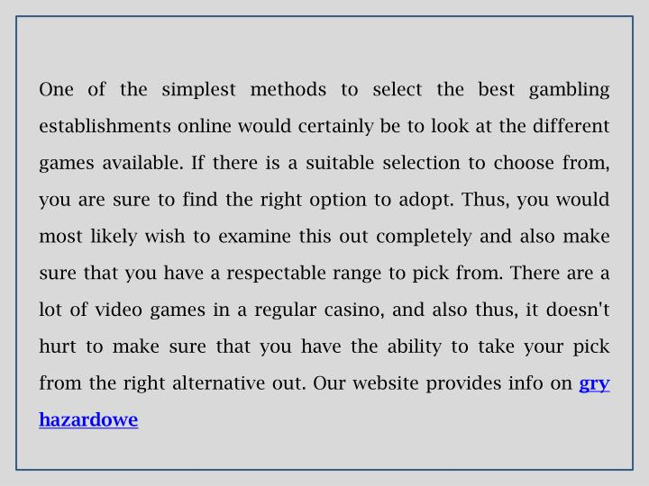 One of the simplest methods to select the best gambling establishments online would certainly be to look at the different games available. If there is a suitable selection to choose from, you are sure to find the right option to adopt. Thus, you would most likely wish to examine this out completely and also make sure that you have a respectable range to pick from. There are a lot of video games in a regular casino, and also thus, it doesn't hurt to make sure that you have the ability to take your pick from the right alternative out. Our website provides info on