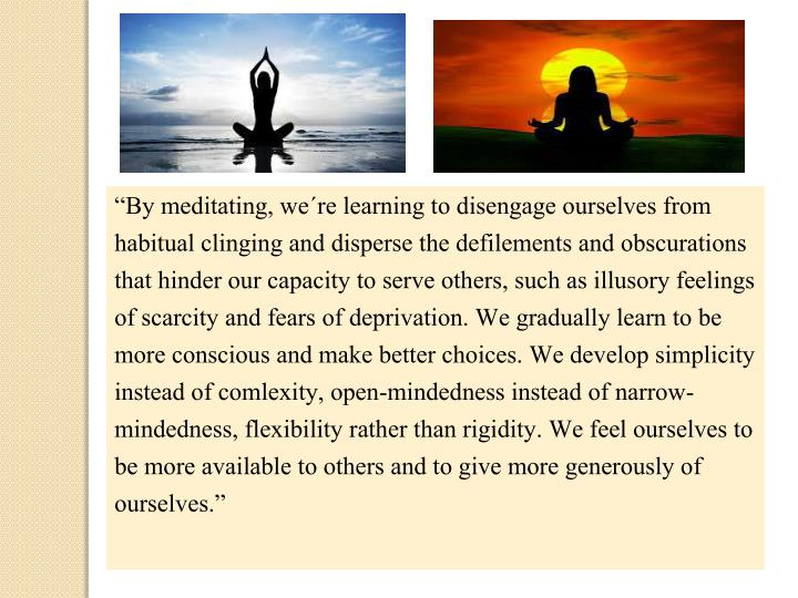 """By meditating, we´re learning to disengage ourselves from habitual clinging and disperse the defilements and obscurations that hinder our capacity to serve others, such as illusory feelings of scarcity and fears of deprivation."