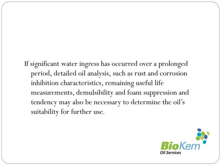 If significant water ingress has occurred over a prolonged period, detailed oil analysis, such as rust and corrosion inhibition characteristics, remaining useful life measurements,