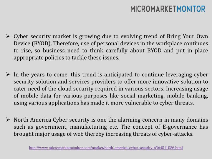 Cyber security market is growing due to evolving trend of Bring Your Own Device (BYOD). Therefore, use of personal devices in the workplace continues to rise, so business need to think carefully about BYOD and put in place appropriate policies to tackle these issues