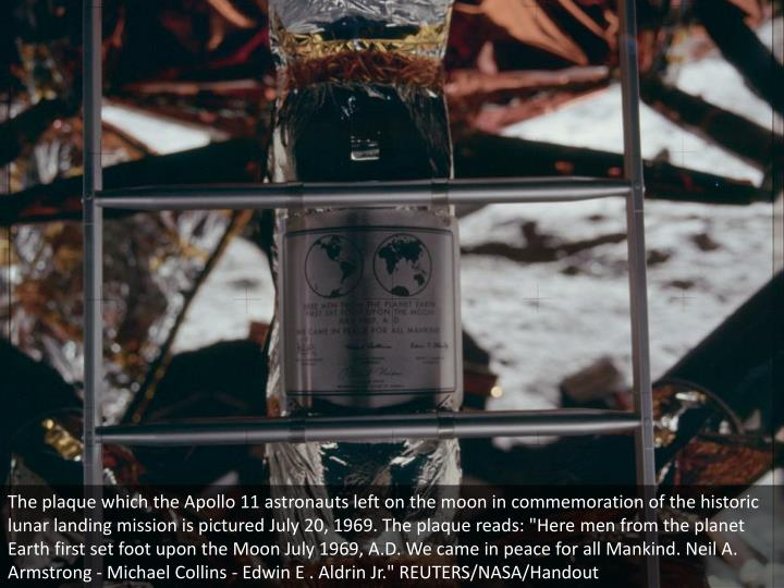 "The plaque which the Apollo 11 astronauts left on the moon in commemoration of the historic lunar landing mission is pictured July 20, 1969. The plaque reads: ""Here men from the planet Earth first set foot upon the Moon July 1969, A.D. We came in peace for all Mankind. Neil A. Armstrong - Michael Collins - Edwin E . Aldrin Jr."" REUTERS/NASA/Handout"