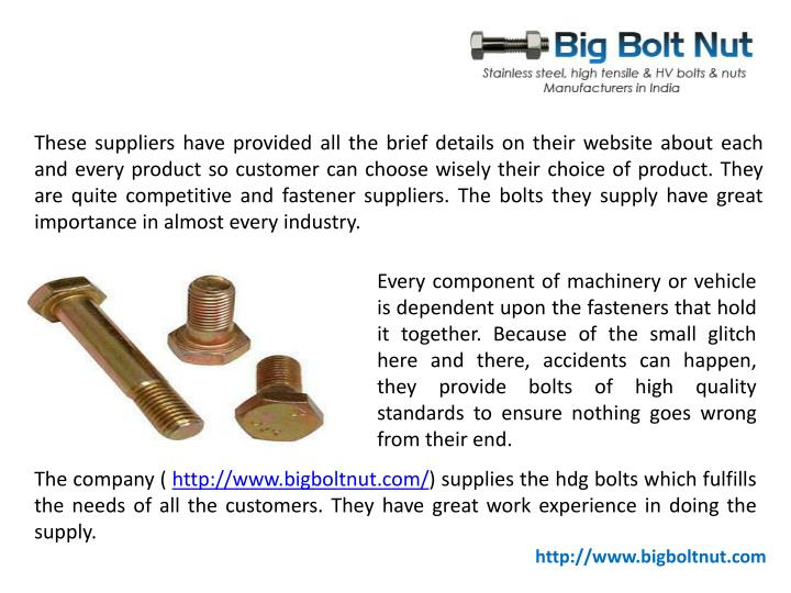 These suppliers have provided all the brief details on their website about each and every product so customer can choose wisely their choice of product. They are quite competitive and fastener suppliers. The bolts they supply have great importance in almost every industry.