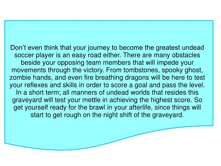 Don't even think that your journey to become the greatest undead soccer player is an easy road either. There are many obstacles beside your opposing team members that will impede your movements through the victory. From tombstones, spooky ghost, zombie hands, and even fire breathing dragons will be here to test your reflexes and skills in order to score a goal and pass the level. In a short term; all manners of undead worlds that resides this graveyard will test your mettle in achieving the highest score. So get yourself ready for the brawl in your afterlife, since things will start to get rough on the night shift of the graveyard.