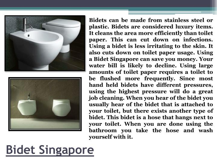Bidets can be made from stainless steel or plastic. Bidets are considered luxury items. It cleans the area more efficiently than toilet paper. This can cut down on infections. Using a bidet is less irritating to the skin. It also cuts down on toilet paper usage. Using a Bidet Singapore can save you money. Your water bill is likely to decline. Using large amounts of toilet paper requires a toilet to be flushed more frequently. Since most hand held bidets have different pressures, using the highest pressure will do a great job cleaning. When you hear of the bidet you usually hear of the bidet that is attached to your toilet, but there exists another type of bidet. This bidet is a hose that hangs next to your toilet. When you are done using the bathroom you take the hose and wash yourself with it.