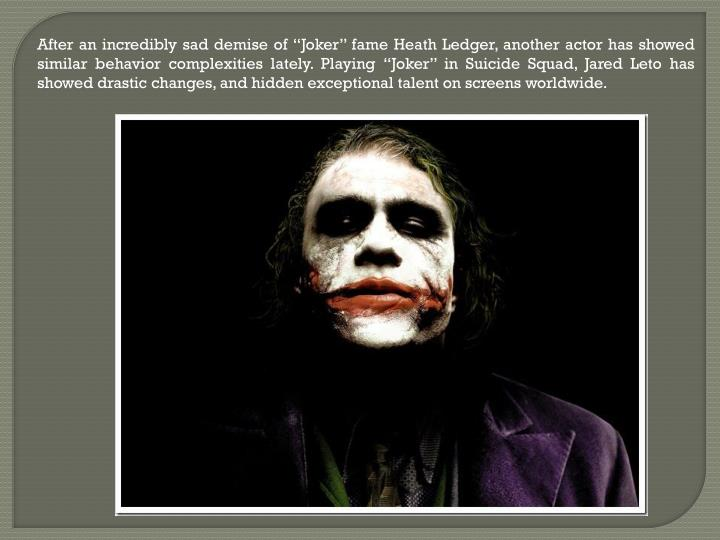 "After an incredibly sad demise of ""Joker"" fame Heath Ledger, another actor has showed similar behavior complexities lately. Playing ""Joker"" in Suicide Squad, Jared Leto has showed drastic changes, and hidden exceptional talent on screens worldwide."