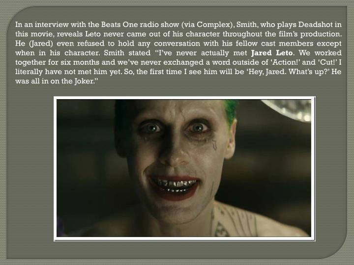 "In an interview with the Beats One radio show (via Complex), Smith, who plays Deadshot in this movie, reveals Leto never came out of his character throughout the film's production. He (Jared) even refused to hold any conversation with his fellow cast members except when in his character. Smith stated ""I've never actually met"