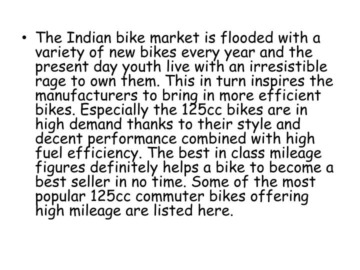 The Indian bike market is flooded with a variety of new bikes every year and the present day youth live with an irresistible rage to own them. This in turn inspires the manufacturers to bring in more efficient bikes. Especially the 125cc bikes are in high demand thanks to their style and decent performance combined with high fuel efficiency. The best in class mileage figures definitely helps a bike to become a best seller in no time. Some of the most popular 125cc commuter bikes offering high mileage are listed here.