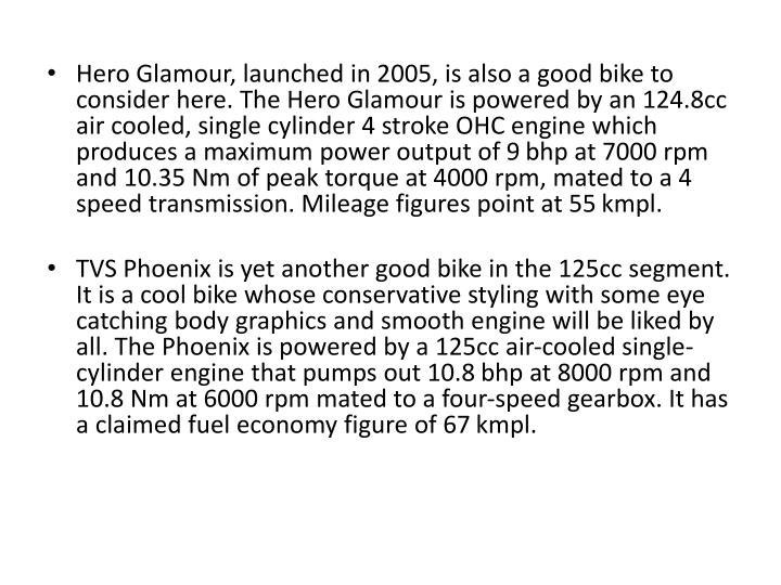 Hero Glamour, launched in 2005, is also a good bike to consider here. The Hero Glamour is powered by an 124.8cc air cooled, single cylinder 4 stroke OHC engine which produces a maximum power output of 9