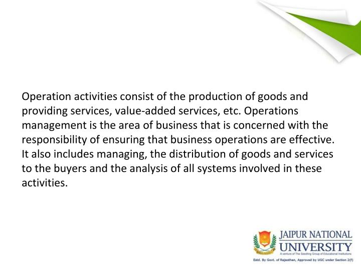 Operation activities consist of the production of goods and providing services, value-added services, etc. Operations management is the area of business that is concerned with the responsibility of ensuring that business operations are effective. It also includes managing, the distribution of goods and services to the buyers and the analysis of all systems involved in these activities.