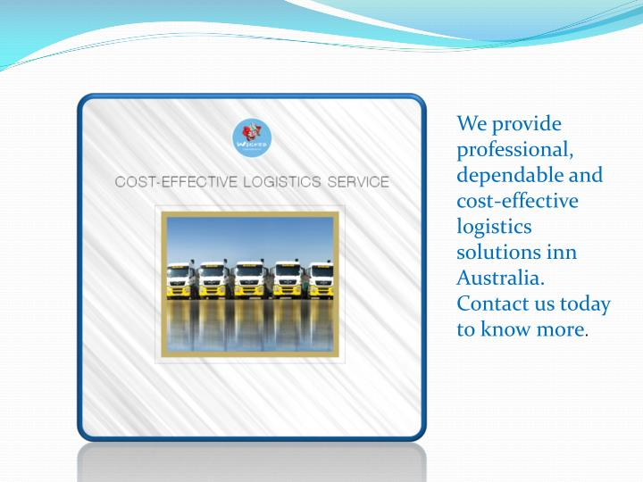 We provide professional, dependable and cost-effective logistics solutions inn Australia. Contact us today to know more