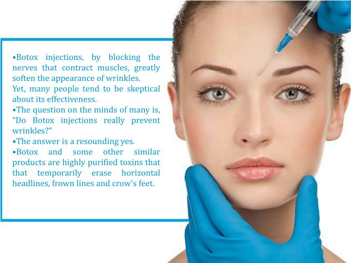 •Botox injections, by blocking the nerves that contract muscles, greatly soften the appearance of wrinkles.