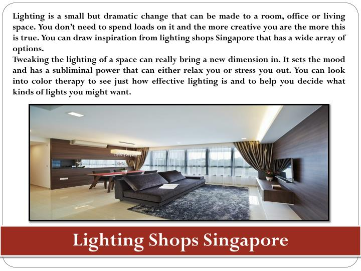 Lighting is a small but dramatic change that can be made to a room, office or living space. You don't need to spend loads on it and the more creative you are the more this is true. You can draw inspiration from lighting shops Singapore that has a wide array of options.