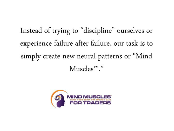 "Instead of trying to ""discipline"" ourselves or experience failure after failure, our task is to simply create new neural patterns or ""Mind Muscles™."""