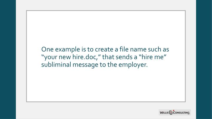 "One example is to create a file name such as ""your new hire.doc,"" that sends a ""hire me"" subliminal message to the employer."