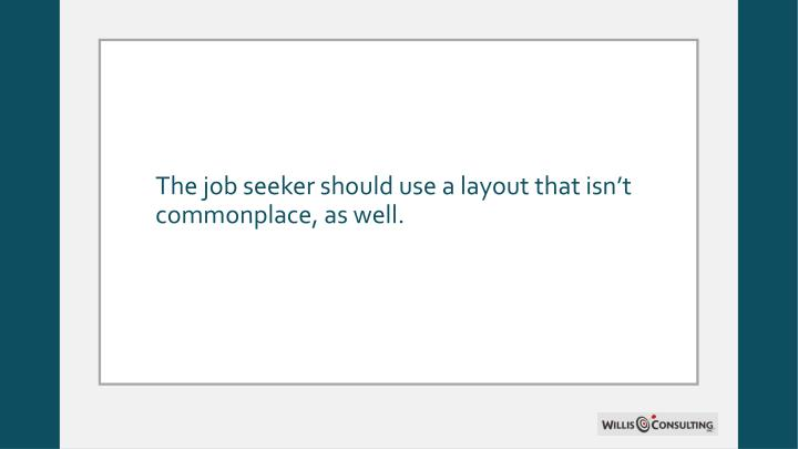 The job seeker should use a layout that isn't commonplace, as well.