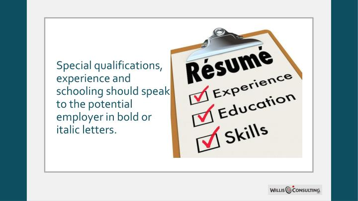 Special qualifications, experience and schooling should speak to the potential employer in bold or italic letters.