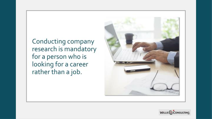 Conducting company research is mandatory for a person who is looking for a career rather than a job.