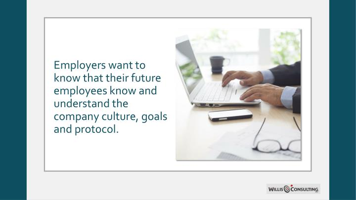 Employers want to know that their future employees know and understand the company culture, goals and protocol.