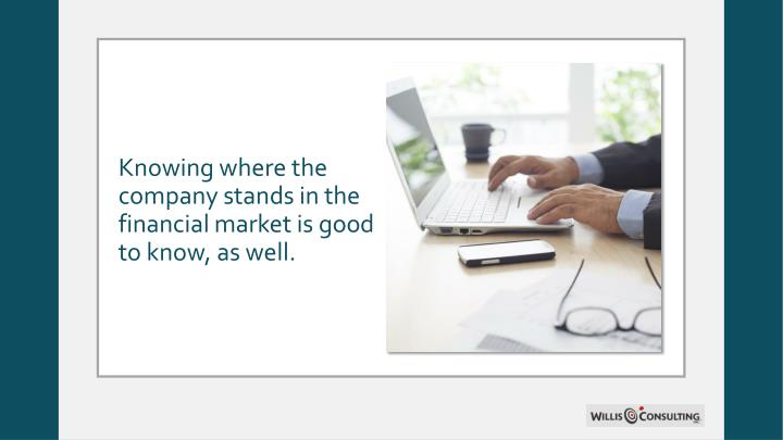 Knowing where the company stands in the financial market is good to know, as well.