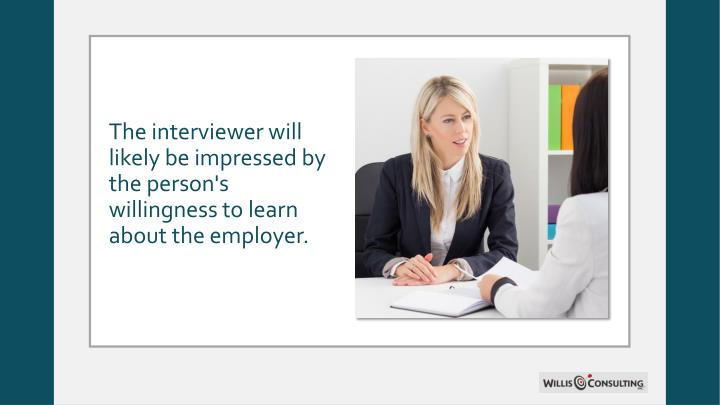 The interviewer will likely be impressed by the person's willingness to learn about the employer.