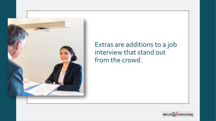 Extras are additions to a job interview that stand out from the crowd.