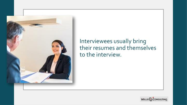 Interviewees usually bring their resumes and themselves to the interview.