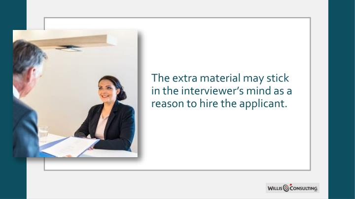 The extra material may stick in the interviewer's mind as a reason to hire the applicant.