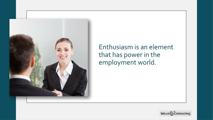 Enthusiasm is an element that has power in the employment world.
