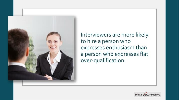 Interviewers are more likely to hire a person who expresses enthusiasm than a person who expresses flat over-qualification.