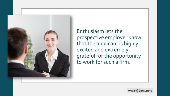 Enthusiasm lets the prospective employer know that the applicant is highly excited and extremely grateful for the opportunity to work for such a firm.