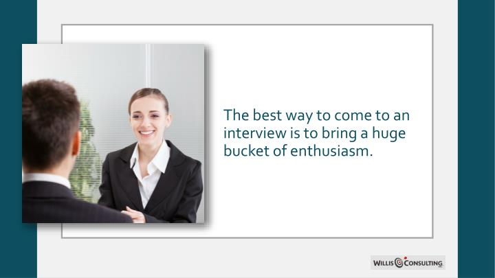 The best way to come to an interview is to bring a huge bucket of enthusiasm.