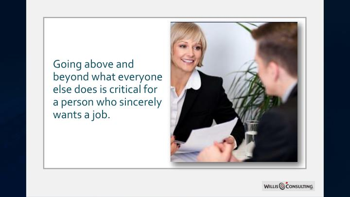 Going above and beyond what everyone else does is critical for a person who sincerely wants a job.